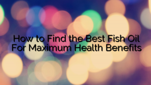 How to Find the Best Fish Oil For Maximum Health Benefits