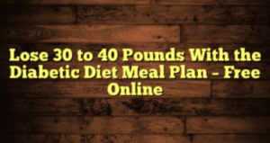 Lose 30 to 40 Pounds With the Diabetic Diet Meal Plan – Free Online