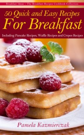 50 Quick and Easy Recipes For Breakfast – Including Pancake Recipes, Waffle Recipes and Crepes Recip...