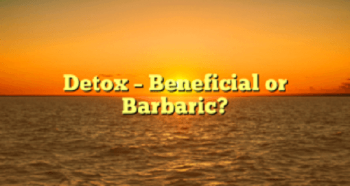 Detox – Beneficial or Barbaric?