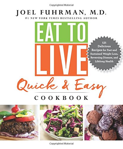 Eat to Live Quick and Easy Cookbook: 131 Delicious Recipes for Fast and Sustained Weight Loss, Rever…