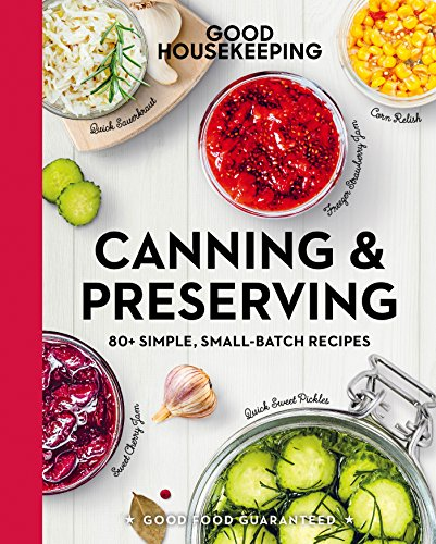 Good Housekeeping Canning & Preserving: 80+ Simple, Small-Batch Recipes (Good Food Guaranteed Book 1…