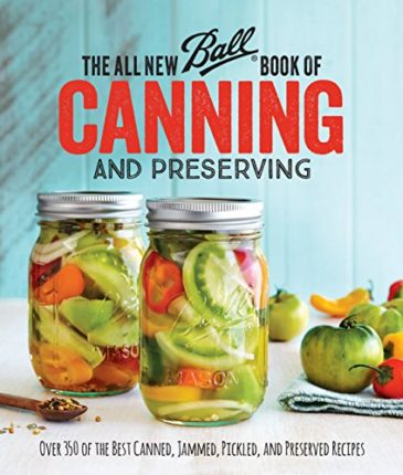 The All New Ball Book Of Canning And Preserving: Over 350 of the Best Canned, Jammed, Pickled, and P...