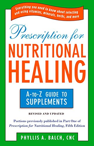 Prescription for Nutritional Healing: the A to Z Guide to Supplements: Everything You Need to Know A…