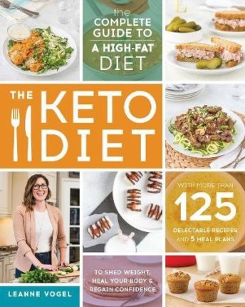 The Keto Diet: The Complete Guide to a High-Fat Diet, with More Than 125 Delectable Recipes and 5 Me...