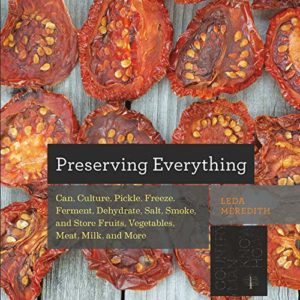 Preserving Everything: Can, Culture, Pickle, Freeze, Ferment, Dehydrate, Salt, Smoke, and Store Frui...