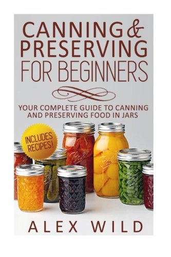 Canning And Preserving For Beginners: Your Complete Guide To Canning And Preserving Food In Jars (Be...