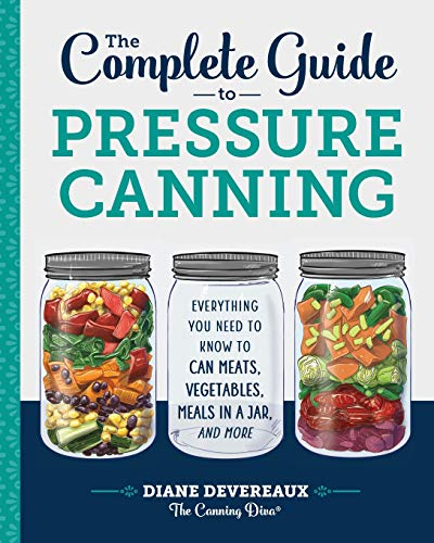 The Complete Guide to Pressure Canning: Everything You Need to Know to Can Meats, Vegetables, Meals ...